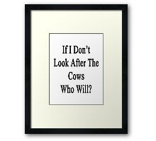 If I Don't Look After The Cows Who Will? Framed Print