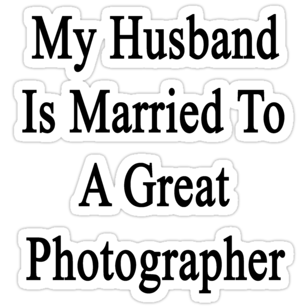 My Husband Is Married To A Great Photographer  by supernova23