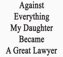 Against Everything My Daughter Became A Great Lawyer by supernova23