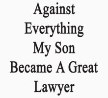 Against Everything My Son Became A Great Lawyer  by supernova23