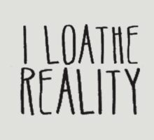 I loathe reality by speechlessemily