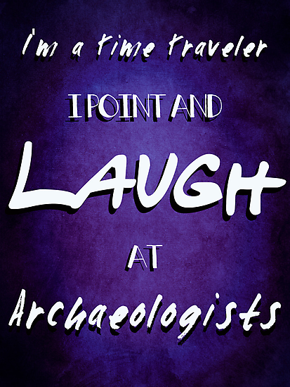 I'm a Time Traveler, I Point and Laugh at Archaeologists  by Caffrin25