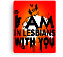 I am in lesbians with you! Canvas Print