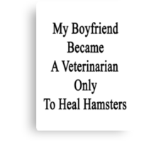 My Boyfriend Became A Veterinarian Only To Heal Hamsters Canvas Print