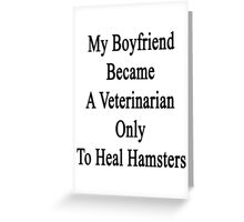 My Boyfriend Became A Veterinarian Only To Heal Hamsters Greeting Card