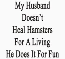 My Husband Doesn't Heal Hamsters For A Living He Does It For Fun by supernova23