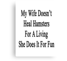 My Wife Doesn't Heal Hamsters For A Living She Does It For Fun Canvas Print