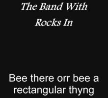 The Band With Rocks In, Bee there orr bee a rectangular thyng by TheNamlessGuy