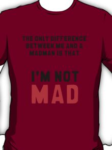 """The only difference between me and a madman is that I'm not mad."" T-Shirt"