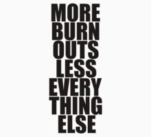 More Burnouts Less Everything Else #1 - for WHITE by antdragonist