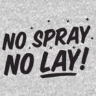 No Spray - No Lay by GrandClothing