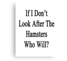 If I Don't Look After The Hamsters Who Will Canvas Print