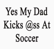 Yes My Dad Kicks Ass At Soccer by supernova23