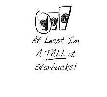 Im a TALL at Starbucks! Part 4. Photographic Print