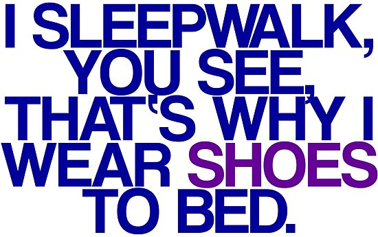 Sleepwalk So I Wear Shoes To Bed by jerasky
