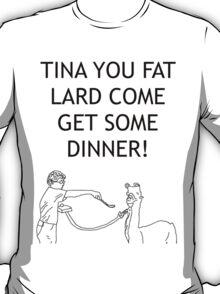 Tina You Fat Lard! T-Shirt