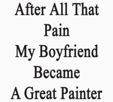 After All That Pain My Boyfriend Became A Great Painter by supernova23