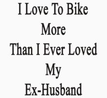 I Love To Bike More Than I Ever Loved My Ex-Husband by supernova23