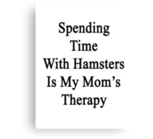 Spending Time With Hamsters Is My Mom's Therapy Canvas Print