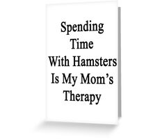 Spending Time With Hamsters Is My Mom's Therapy Greeting Card