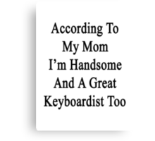 According To My Mom I'm Handsome And A Great Keyboardist Too Canvas Print