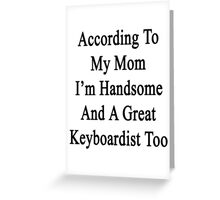According To My Mom I'm Handsome And A Great Keyboardist Too Greeting Card