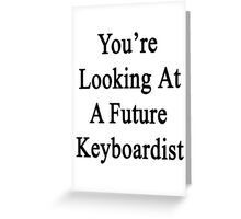 You're Looking At A Future Keyboardist Greeting Card