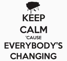 Keep Calm 'Cause Everybody's Changing Shirt by keanecalm