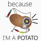 Because I'm a Potato! by lovegraphics