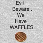Evil Beware.. We Have Waffles by Alexandra Russo