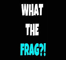 What the frag?! by Kim Gonzalez