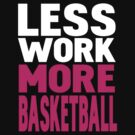 Less work more basketball by WAMTEES