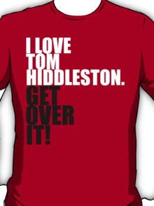 I love Tom Hiddleston. Get over it! T-Shirt