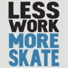 Less work more skateboard by WAMTEES
