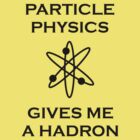 Particle Physics Gives Me a Hadron! by tappers24