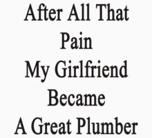 After All That Pain My Girlfriend Became A Great Plumber by supernova23