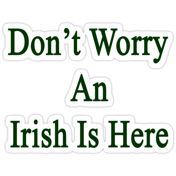 Don't Worry An Irish Is Here by supernova23