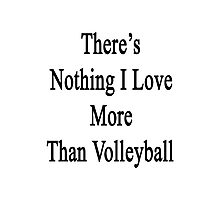 There's Nothing I Love More Than Volleyball Photographic Print