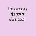 Live Everyday Like You're Glenn Coco by Roseanna19