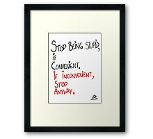 STOP BEING STUPID IF CONVENIENT;IF INCONVENIENT, STOP ANYWAY. Framed Print