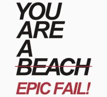 You Are A Beach. Epic Fail! by DropBass