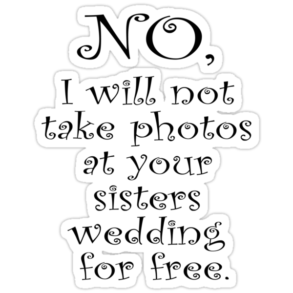 No, I wont take photos at your sisters wedding for free by stuwdamdorp