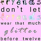 friends don't let friends wear that much glitter before twelve by Ali Choudhry