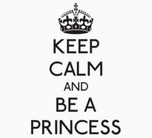 Keep Calm and Be a Princess (Black) by GraceMostrens