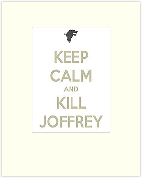 Keep Calm And Kill Joffrey by danzan22