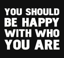 You shoul be happy with who you are by WAMTEES