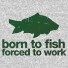 Born to fish forced to work by buud