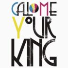 Call Me Your King (CMYK) by sunkingdesigns