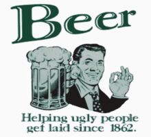 Beer - Helping Ugly People Get Laid Since 1864 ! by Jeremydude