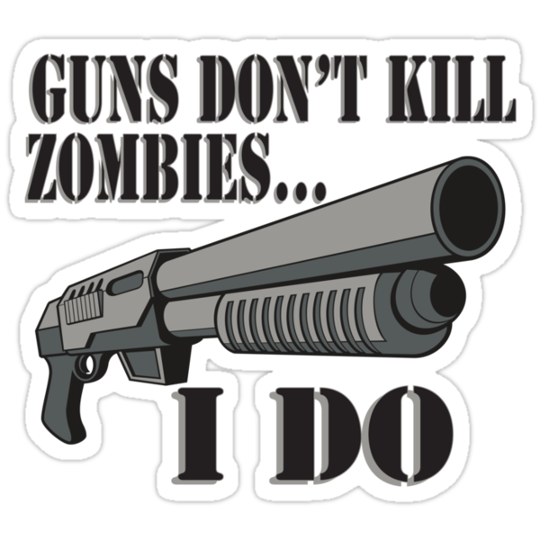 Guns don't kill zombies, I do. by Tardis53